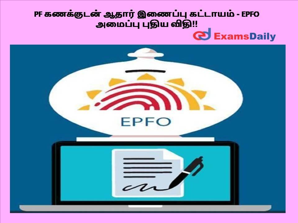 PF கணக்குடன் ஆதார் இணைப்பு கட்டாயம் - EPFO அமைப்பு புதிய விதி!!